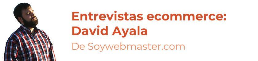 Entrevistas ecommerce: David Ayala de Soywebmaster