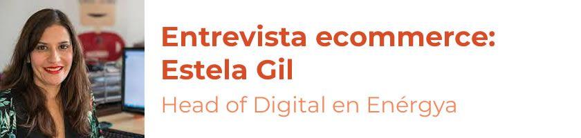 Entrevistas ecommerce: Estela Gil,Head of Digital en Enérgya (Grupo Villar Mir)
