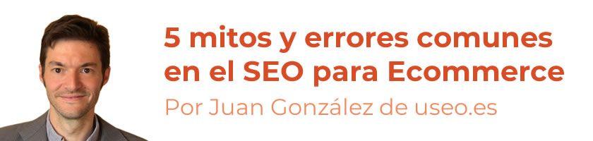 5 mitos y errores comunes en el SEO para Ecommerce, por Juan González Villa