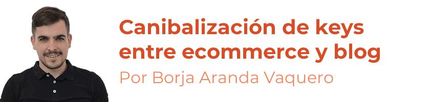 Canibalización de keywords entre ecommerce y blog, por Borja Aranda